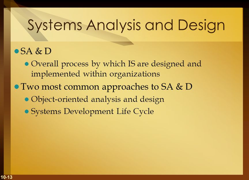 10-13 Systems Analysis and Design SA & D Overall process by which IS are designed and implemented within organizations Two most common approaches to S