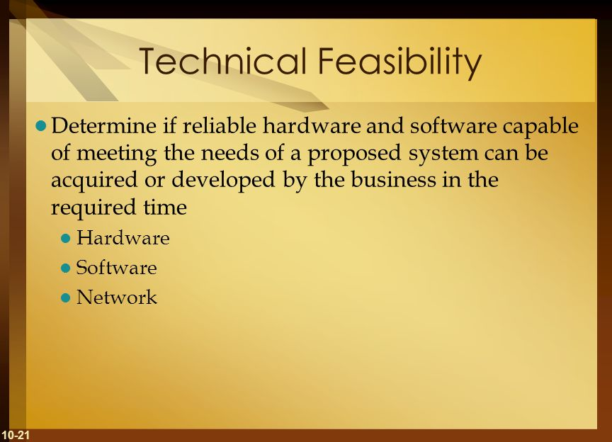 10-21 Technical Feasibility Determine if reliable hardware and software capable of meeting the needs of a proposed system can be acquired or developed