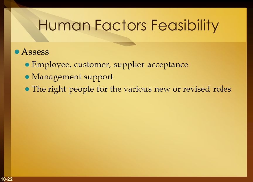10-22 Human Factors Feasibility Assess Employee, customer, supplier acceptance Management support The right people for the various new or revised role