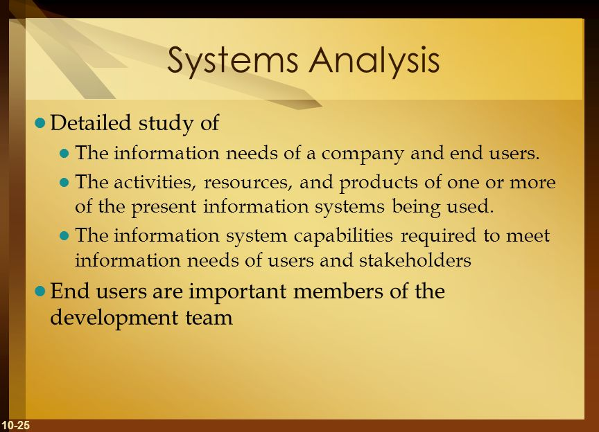 10-25 Systems Analysis Detailed study of The information needs of a company and end users. The activities, resources, and products of one or more of t