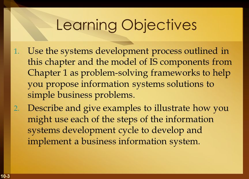10-3 Learning Objectives 1. Use the systems development process outlined in this chapter and the model of IS components from Chapter 1 as problem-solv