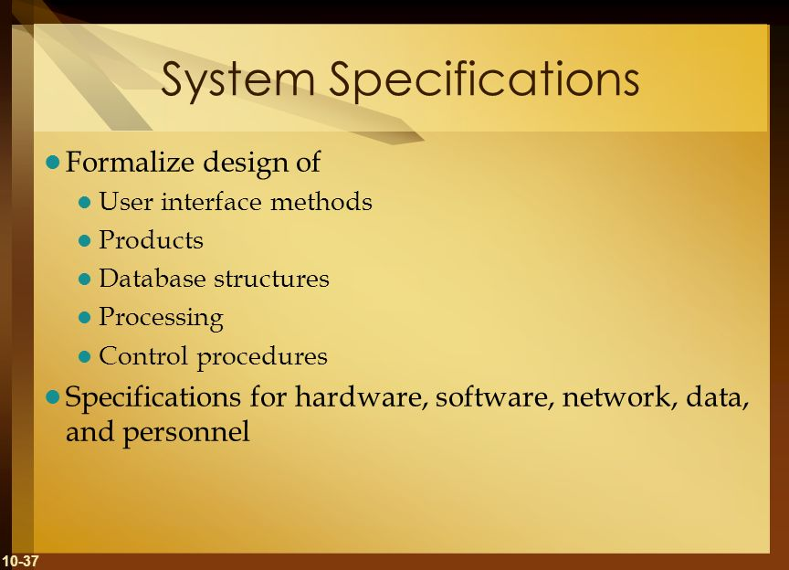 10-37 System Specifications Formalize design of User interface methods Products Database structures Processing Control procedures Specifications for h