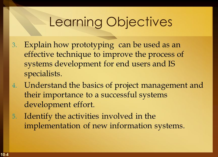 10-4 Learning Objectives 3. Explain how prototyping can be used as an effective technique to improve the process of systems development for end users