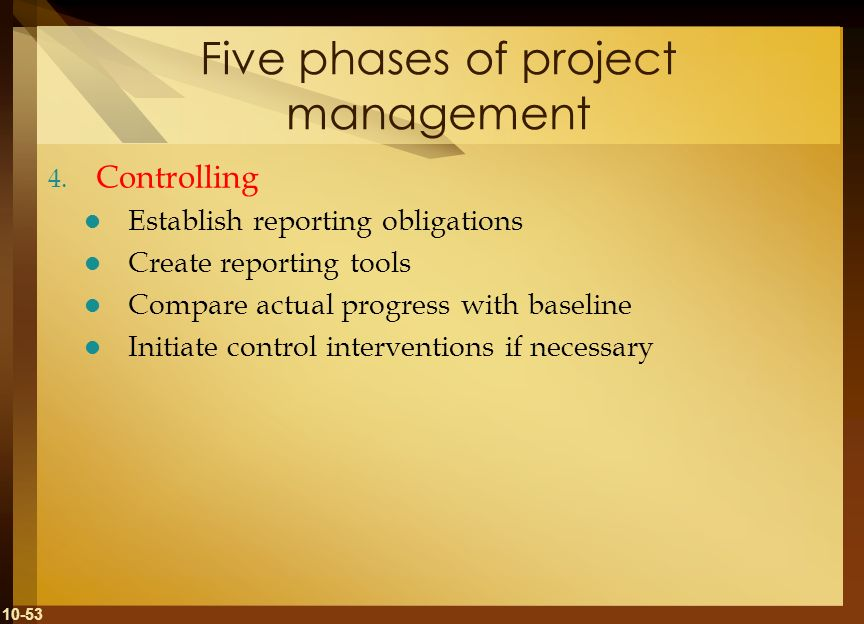 10-53 Five phases of project management 4. Controlling Establish reporting obligations Create reporting tools Compare actual progress with baseline In