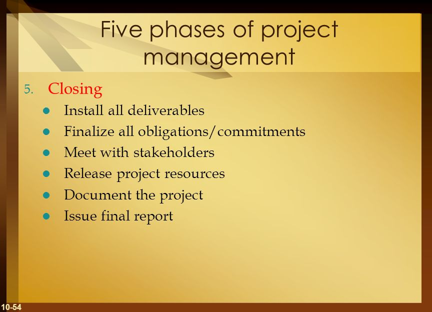 10-54 Five phases of project management 5. Closing Install all deliverables Finalize all obligations/commitments Meet with stakeholders Release projec