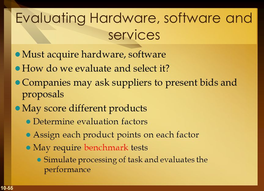 10-55 Evaluating Hardware, software and services Must acquire hardware, software How do we evaluate and select it? Companies may ask suppliers to pres