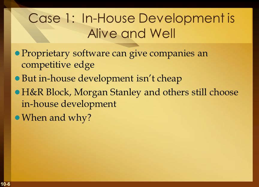 10-6 Case 1: In-House Development is Alive and Well Proprietary software can give companies an competitive edge But in-house development isnt cheap H&