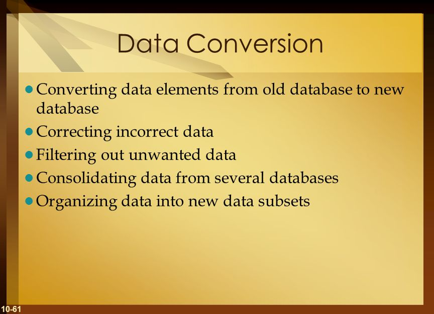 10-61 Data Conversion Converting data elements from old database to new database Correcting incorrect data Filtering out unwanted data Consolidating d