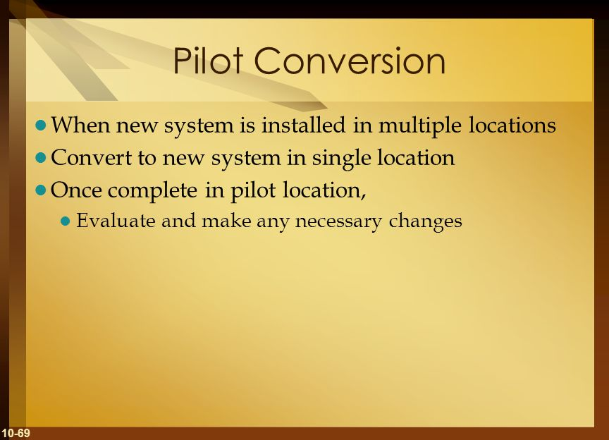 10-69 Pilot Conversion When new system is installed in multiple locations Convert to new system in single location Once complete in pilot location, Ev