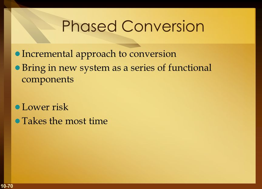10-70 Phased Conversion Incremental approach to conversion Bring in new system as a series of functional components Lower risk Takes the most time