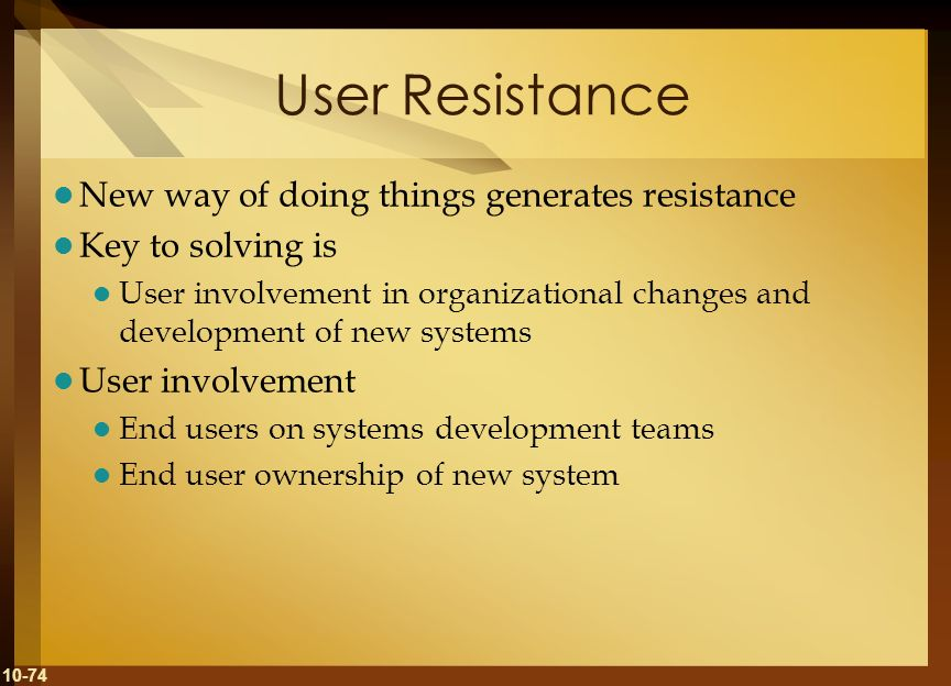 10-74 User Resistance New way of doing things generates resistance Key to solving is User involvement in organizational changes and development of new