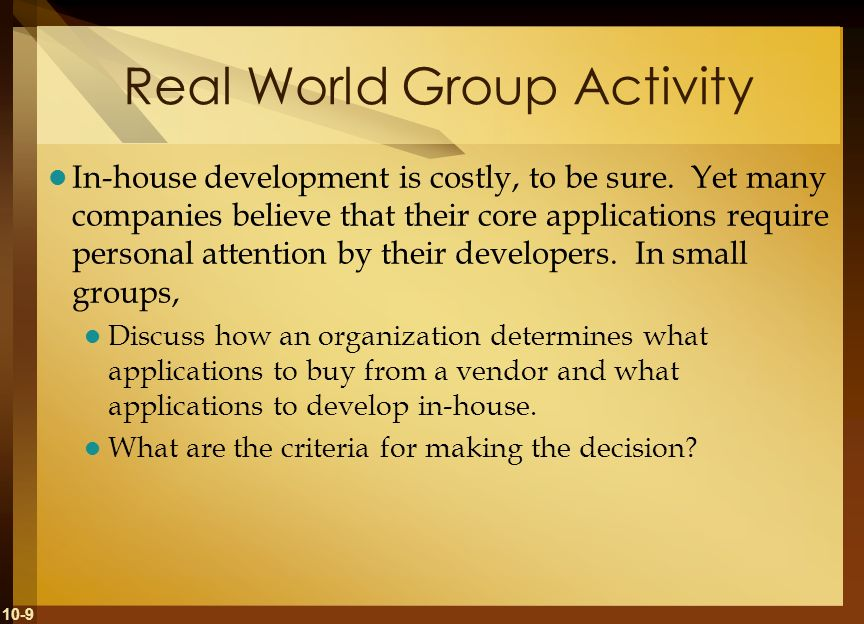 10-9 Real World Group Activity In-house development is costly, to be sure. Yet many companies believe that their core applications require personal at