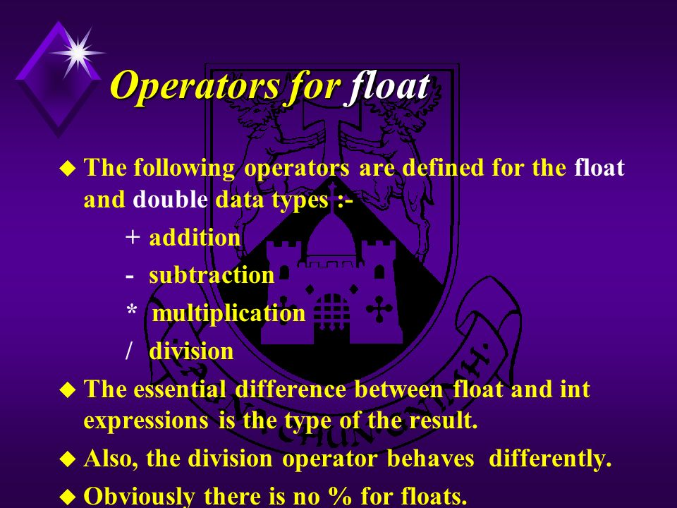 Operators for float u The following operators are defined for the float and double data types :- + addition - subtraction * multiplication / division u The essential difference between float and int expressions is the type of the result.
