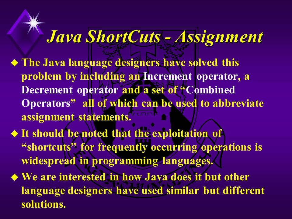 Java ShortCuts - Assignment u The Java language designers have solved this problem by including an Increment operator, a Decrement operator and a set of Combined Operators all of which can be used to abbreviate assignment statements.