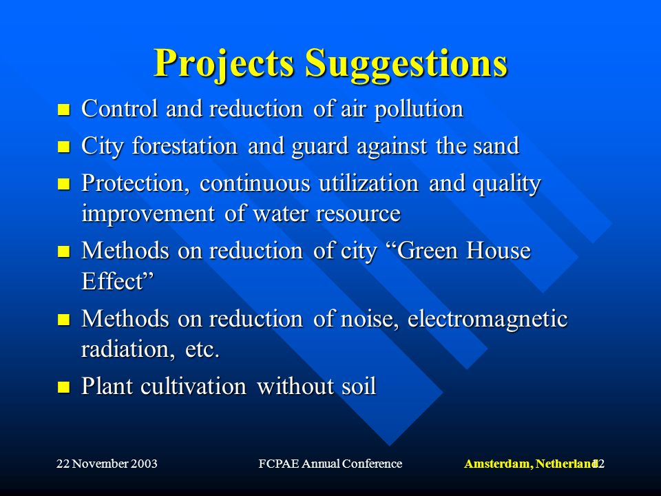 Amsterdam, Netherland22 November 2003FCPAE Annual Conference12 Projects Suggestions Control and reduction of air pollution Control and reduction of air pollution City forestation and guard against the sand City forestation and guard against the sand Protection, continuous utilization and quality improvement of water resource Protection, continuous utilization and quality improvement of water resource Methods on reduction of city Green House Effect Methods on reduction of city Green House Effect Methods on reduction of noise, electromagnetic radiation, etc.