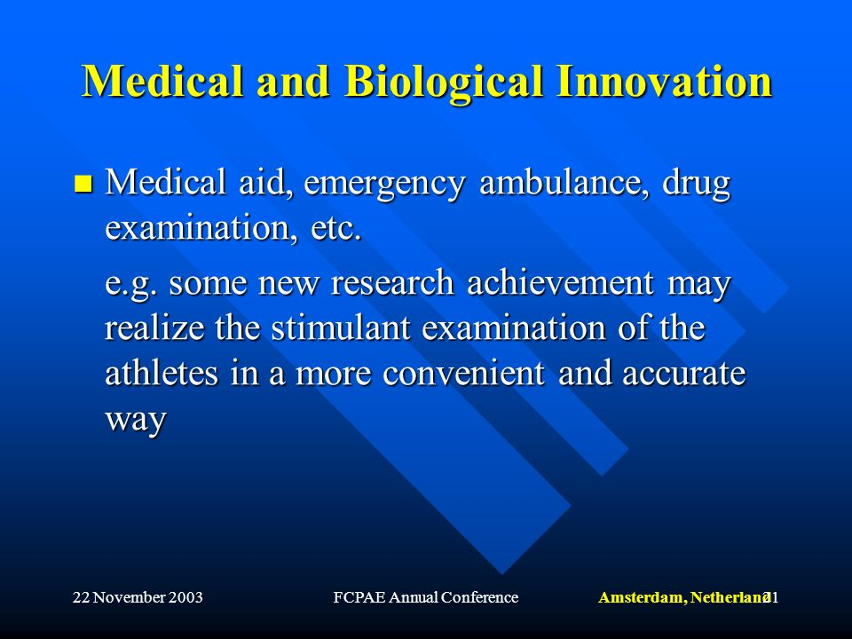 Amsterdam, Netherland22 November 2003FCPAE Annual Conference21 Medical and Biological Innovation Medical aid, emergency ambulance, drug examination, etc.