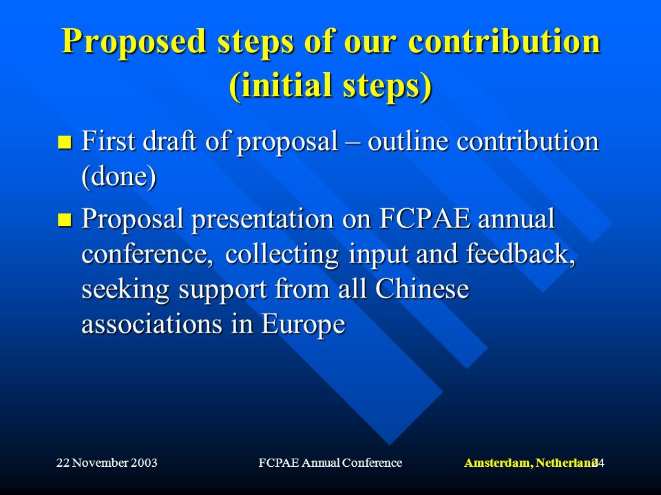 Amsterdam, Netherland22 November 2003FCPAE Annual Conference24 Proposed steps of our contribution (initial steps) First draft of proposal – outline contribution (done) First draft of proposal – outline contribution (done) Proposal presentation on FCPAE annual conference, collecting input and feedback, seeking support from all Chinese associations in Europe Proposal presentation on FCPAE annual conference, collecting input and feedback, seeking support from all Chinese associations in Europe
