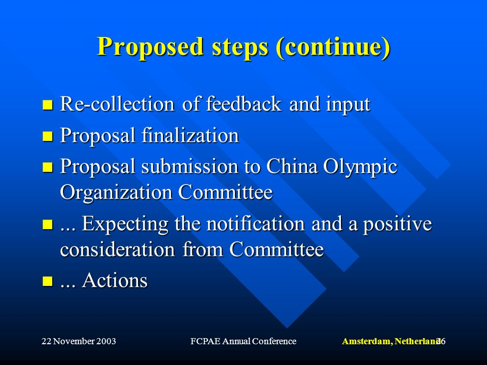 Amsterdam, Netherland22 November 2003FCPAE Annual Conference26 Proposed steps (continue) Re-collection of feedback and input Re-collection of feedback and input Proposal finalization Proposal finalization Proposal submission to China Olympic Organization Committee Proposal submission to China Olympic Organization Committee...