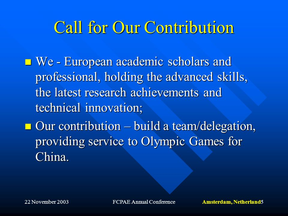 Amsterdam, Netherland22 November 2003FCPAE Annual Conference5 Call for Our Contribution We - European academic scholars and professional, holding the advanced skills, the latest research achievements and technical innovation; We - European academic scholars and professional, holding the advanced skills, the latest research achievements and technical innovation; Our contribution – build a team/delegation, providing service to Olympic Games for China.