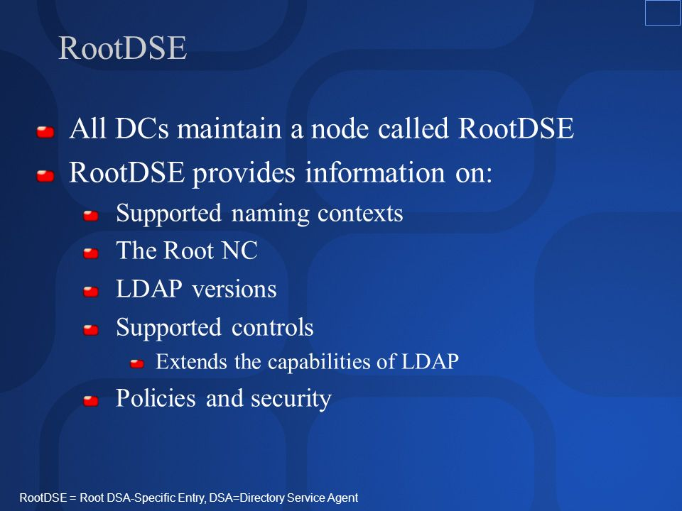 RootDSE All DCs maintain a node called RootDSE RootDSE provides information on: Supported naming contexts The Root NC LDAP versions Supported controls Extends the capabilities of LDAP Policies and security RootDSE = Root DSA-Specific Entry, DSA=Directory Service Agent