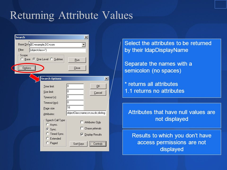 Returning Attribute Values Select the attributes to be returned by their ldapDisplayName Separate the names with a semicolon (no spaces) * returns all attributes 1.1 returns no attributes Attributes that have null values are not displayed Results to which you dont have access permissions are not displayed