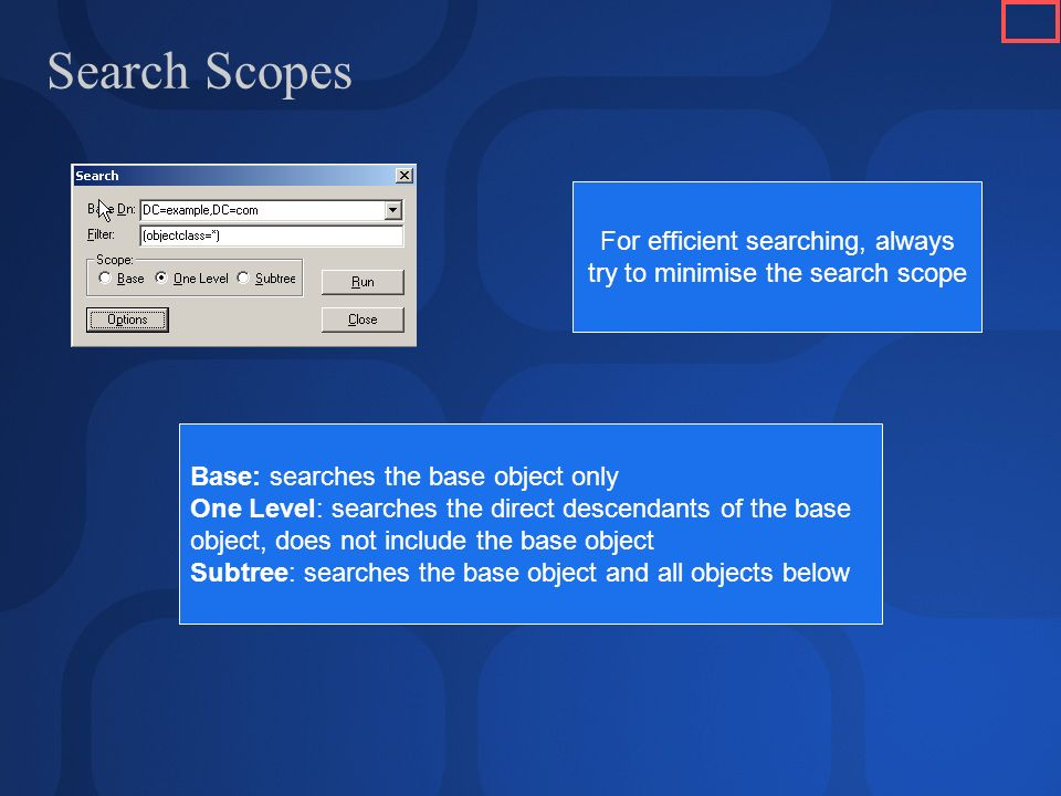 Search Scopes Base: searches the base object only One Level: searches the direct descendants of the base object, does not include the base object Subtree: searches the base object and all objects below For efficient searching, always try to minimise the search scope