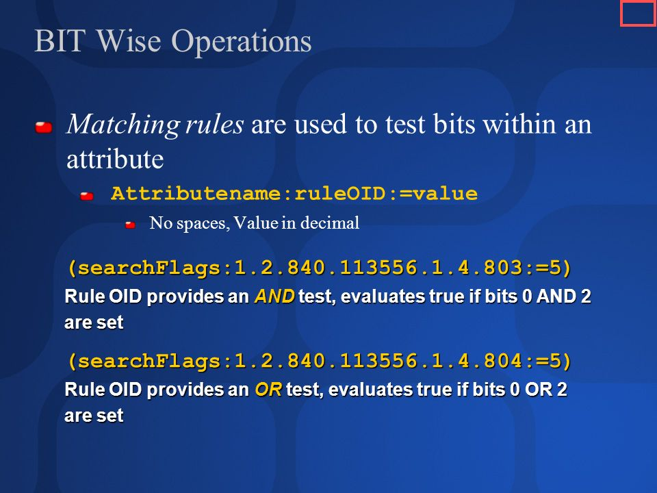 BIT Wise Operations Matching rules are used to test bits within an attribute Attributename:ruleOID:=value No spaces, Value in decimal (searchFlags:1.2.840.113556.1.4.803:=5) Rule OID provides an AND test, evaluates true if bits 0 AND 2 are set (searchFlags:1.2.840.113556.1.4.804:=5) Rule OID provides an OR test, evaluates true if bits 0 OR 2 are set