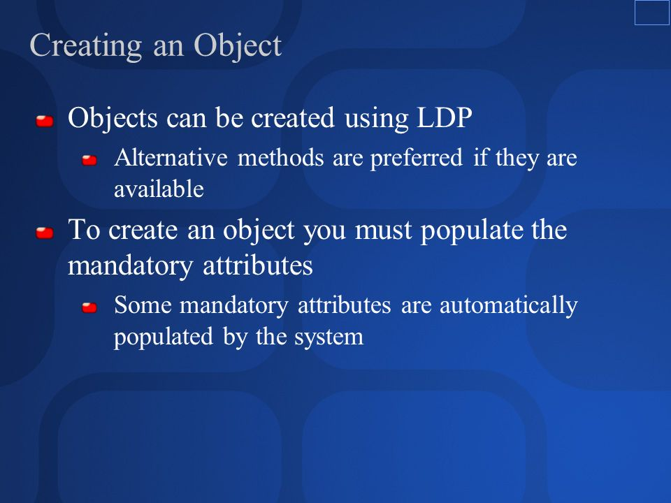 Creating an Object Objects can be created using LDP Alternative methods are preferred if they are available To create an object you must populate the mandatory attributes Some mandatory attributes are automatically populated by the system