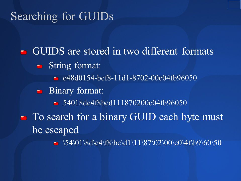 Searching for GUIDs GUIDS are stored in two different formats String format: e48d0154-bcf8-11d1-8702-00c04fb96050 Binary format: 54018de4f8bcd111870200c04fb96050 To search for a binary GUID each byte must be escaped \54\01\8d\e4\f8\bc\d1\11\87\02\00\c0\4f\b9\60\50