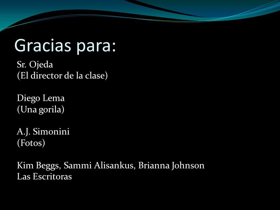 Gracias para: Sr. Ojeda (El director de la clase) Diego Lema (Una gorila) A.J. Simonini (Fotos) Kim Beggs, Sammi Alisankus, Brianna Johnson Las Escrit