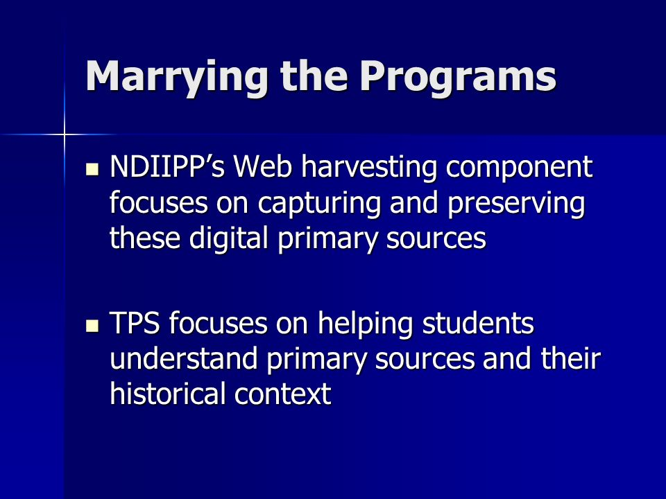 Marrying the Programs NDIIPPs Web harvesting component focuses on capturing and preserving these digital primary sources NDIIPPs Web harvesting compon