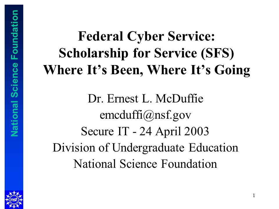National Science Foundation 1 Federal Cyber Service: Scholarship for Service (SFS) Where Its Been, Where Its Going Dr.