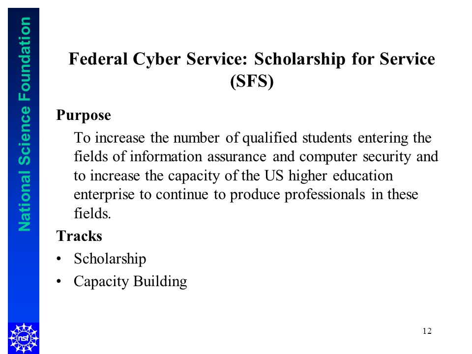 National Science Foundation 12 Federal Cyber Service: Scholarship for Service (SFS) Purpose To increase the number of qualified students entering the fields of information assurance and computer security and to increase the capacity of the US higher education enterprise to continue to produce professionals in these fields.