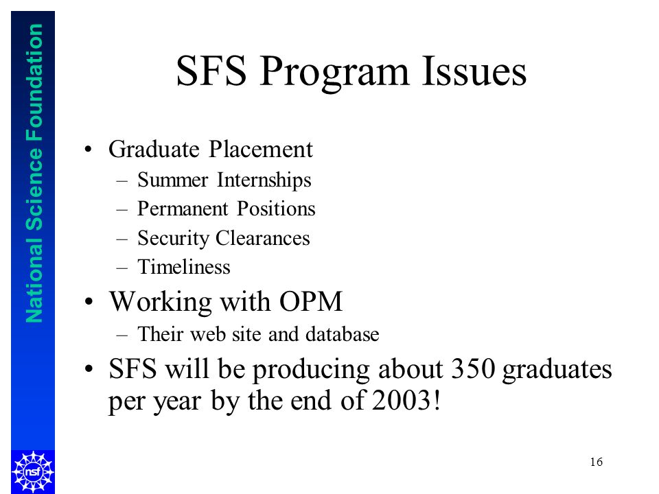 National Science Foundation 16 SFS Program Issues Graduate Placement –Summer Internships –Permanent Positions –Security Clearances –Timeliness Working with OPM –Their web site and database SFS will be producing about 350 graduates per year by the end of 2003!