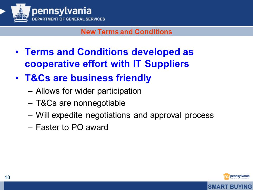 10 New Terms and Conditions Terms and Conditions developed as cooperative effort with IT Suppliers T&Cs are business friendly –Allows for wider partic