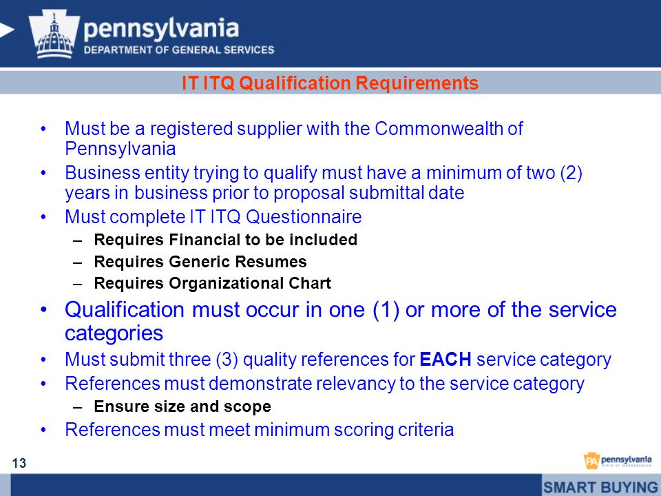 13 IT ITQ Qualification Requirements Must be a registered supplier with the Commonwealth of Pennsylvania Business entity trying to qualify must have a
