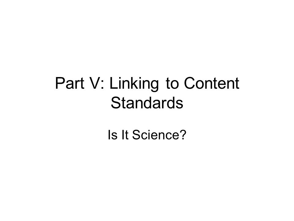 Part V: Linking to Content Standards Is It Science