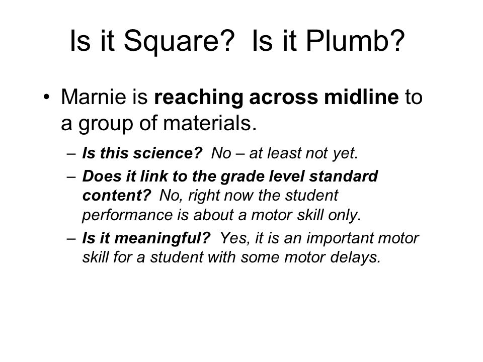 Is it Square? Is it Plumb? Marnie is reaching across midline to a group of materials. –Is this science? No – at least not yet. –Does it link to the gr