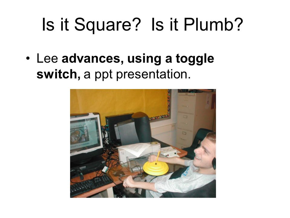 Is it Square? Is it Plumb? Lee advances, using a toggle switch, a ppt presentation.