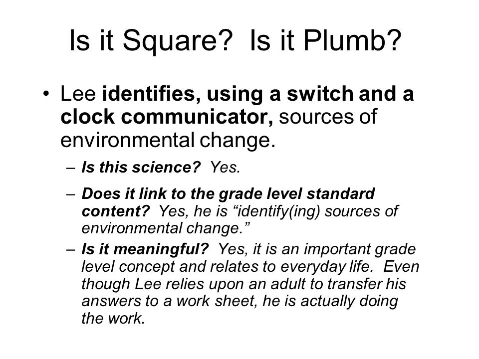 Is it Square? Is it Plumb? Lee identifies, using a switch and a clock communicator, sources of environmental change. –Is this science? Yes. –Does it l