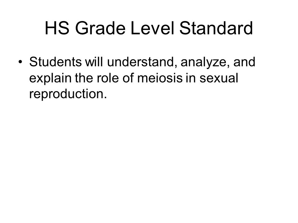 HS Grade Level Standard Students will understand, analyze, and explain the role of meiosis in sexual reproduction.
