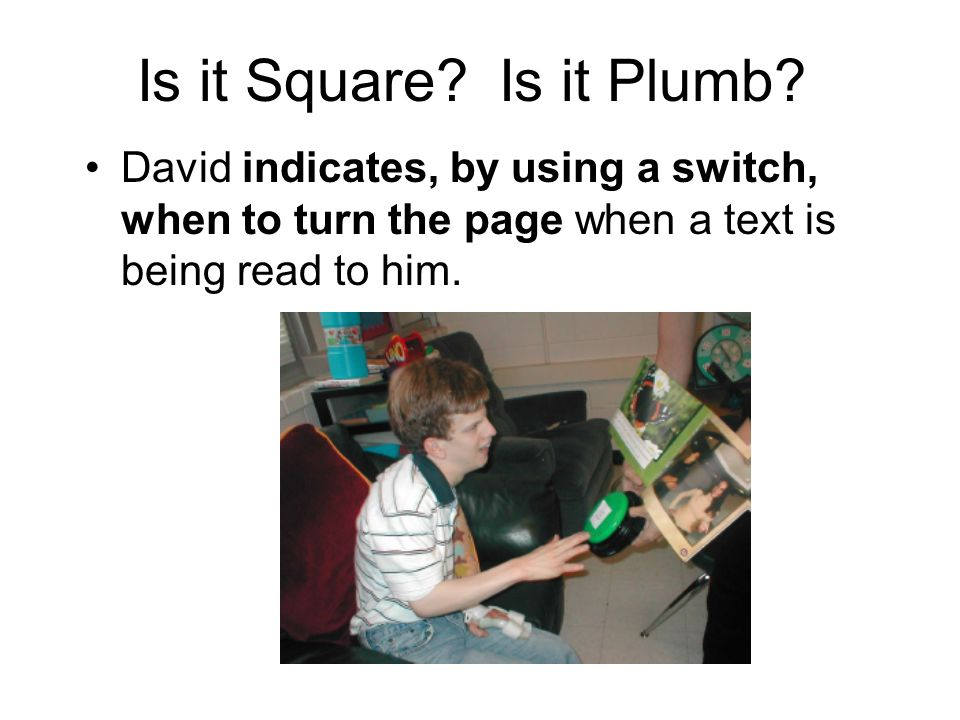 Is it Square? Is it Plumb? David indicates, by using a switch, when to turn the page when a text is being read to him.