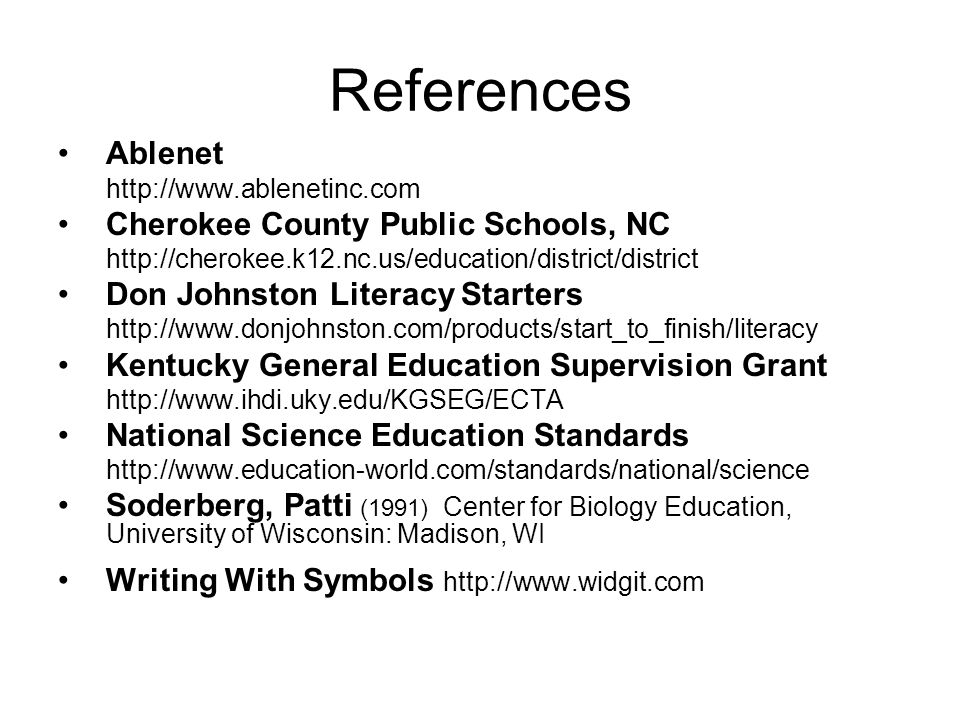 References Ablenet http://www.ablenetinc.com Cherokee County Public Schools, NC http://cherokee.k12.nc.us/education/district/district Don Johnston Literacy Starters http://www.donjohnston.com/products/start_to_finish/literacy Kentucky General Education Supervision Grant http://www.ihdi.uky.edu/KGSEG/ECTA National Science Education Standards http://www.education-world.com/standards/national/science Soderberg, Patti (1991) Center for Biology Education, University of Wisconsin: Madison, WI Writing With Symbols http://www.widgit.com