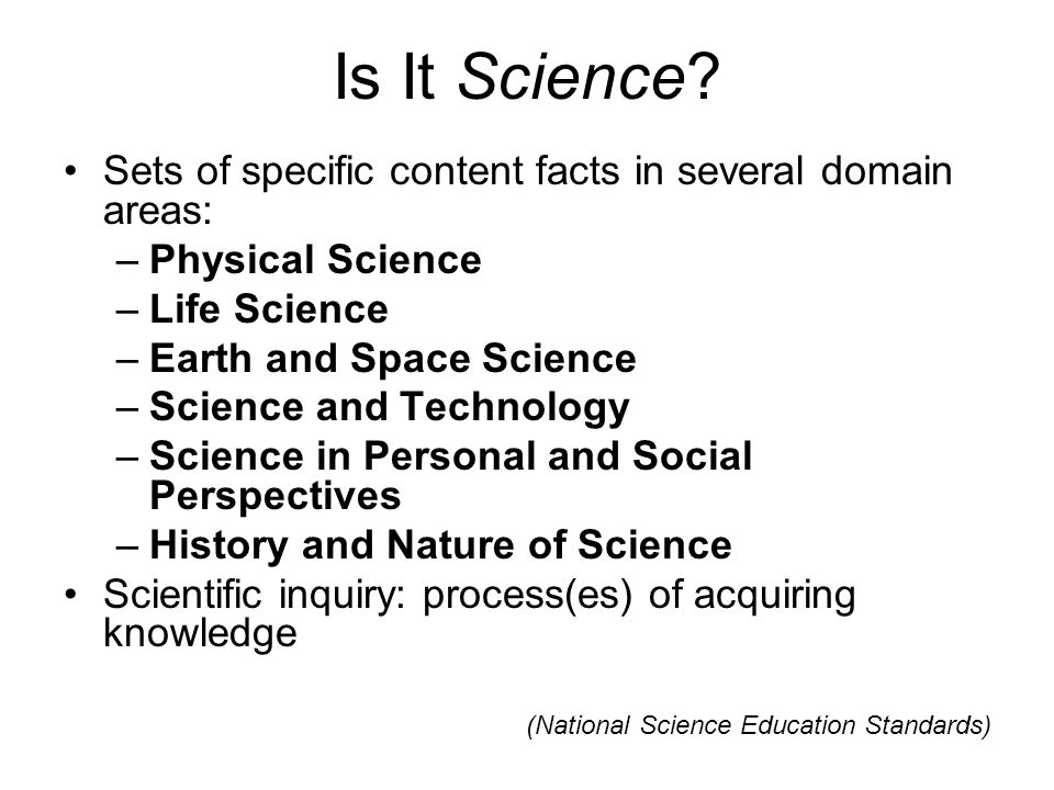 Is It Science? Sets of specific content facts in several domain areas: –Physical Science –Life Science –Earth and Space Science –Science and Technolog