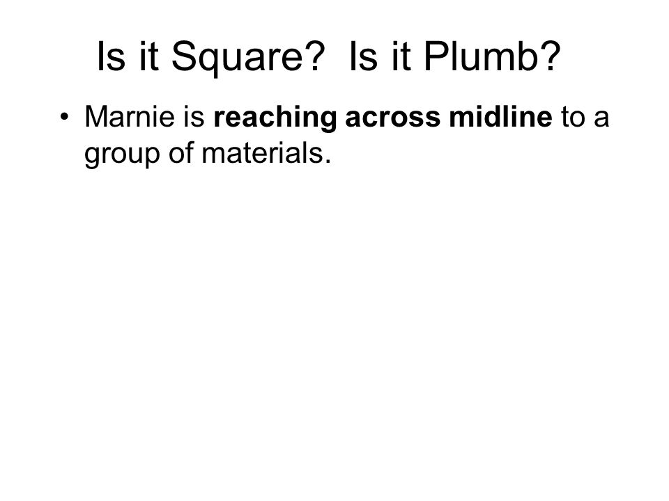 Is it Square Is it Plumb Marnie is reaching across midline to a group of materials.