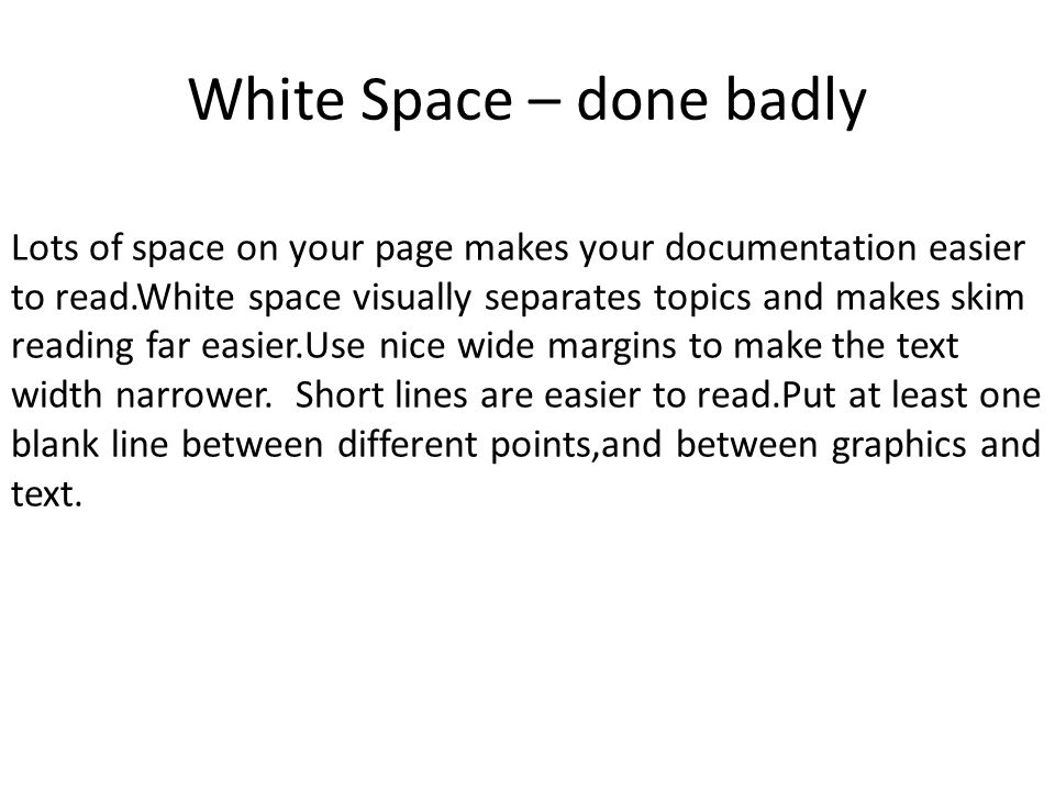 White Space – done badly Lots of space on your page makes your documentation easier to read.White space visually separates topics and makes skim reading far easier.Use nice wide margins to make the text width narrower.