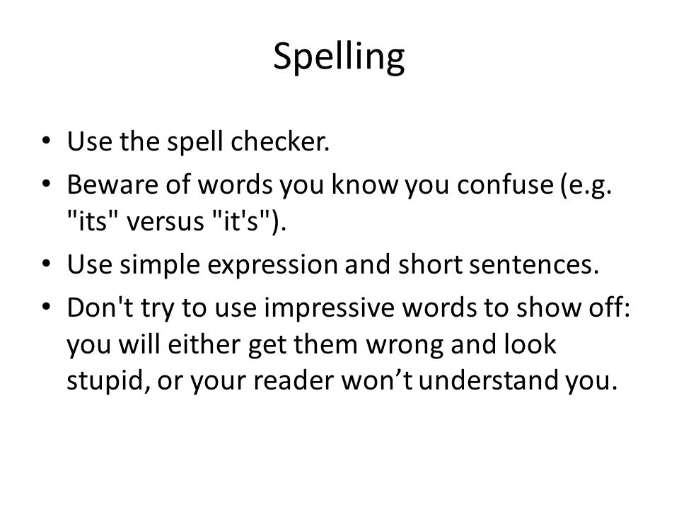 Spelling Use the spell checker. Beware of words you know you confuse (e.g.