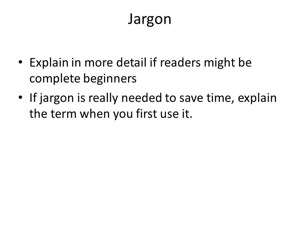 Jargon Explain in more detail if readers might be complete beginners If jargon is really needed to save time, explain the term when you first use it.