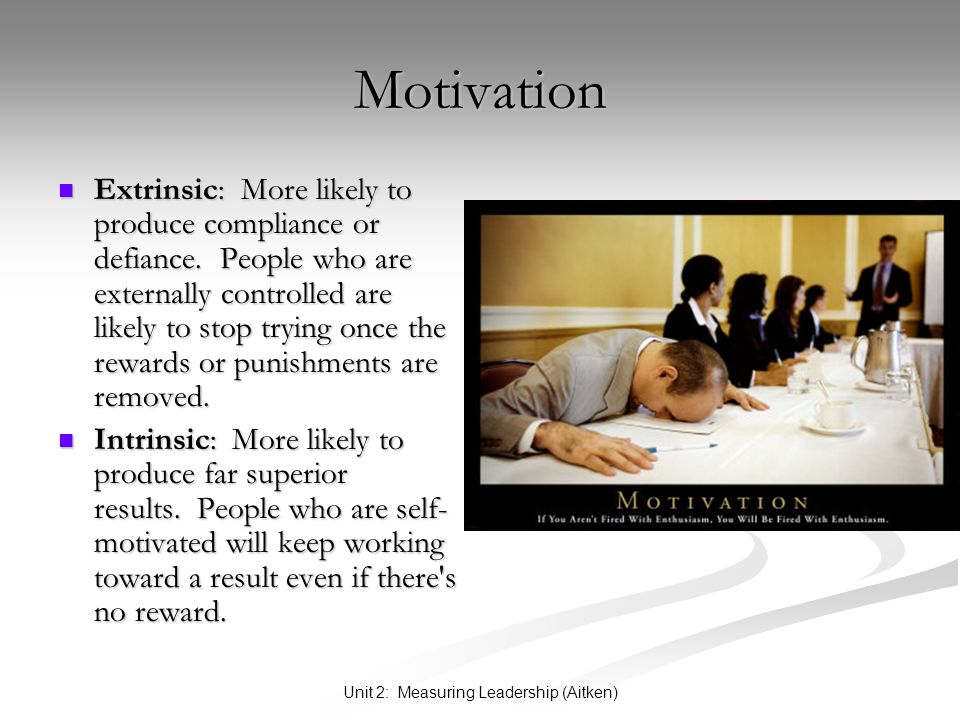 Unit 2: Measuring Leadership (Aitken) Motivation Extrinsic: More likely to produce compliance or defiance.