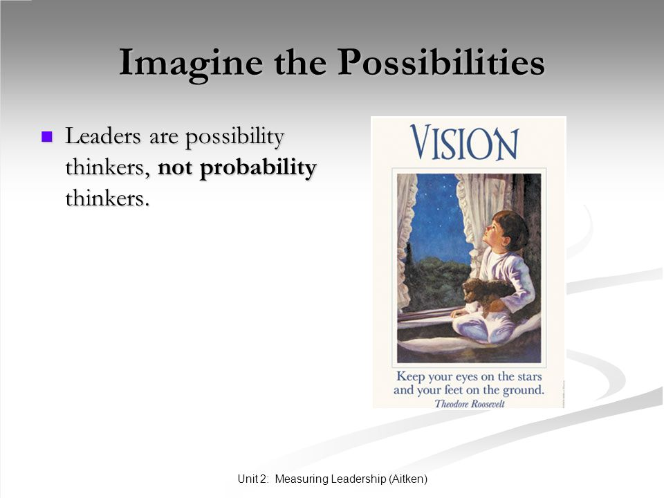 Unit 2: Measuring Leadership (Aitken) Imagine the Possibilities Leaders are possibility thinkers, not probability thinkers. Leaders are possibility th